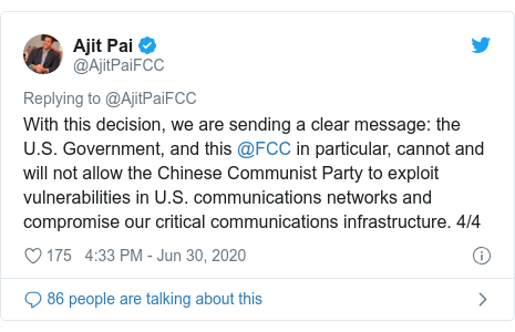 Twitter post by @AjitPaiFCC: With this decision, we are sending a clear message  the U.S. Government, and this @FCC in particular, cannot and will not allow the Chinese Communist Party to exploit vulnerabilities in U.S. communications networks and compromise our critical communications infrastructure. 4/4