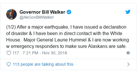 Twitter post by @AkGovBillWalker: (1/2) After a major earthquake, I have issued a declaration of disaster & I have been in direct contact with the White House.  Major General Laurie Hummel & I are now working w emergency responders to make sure Alaskans are safe.