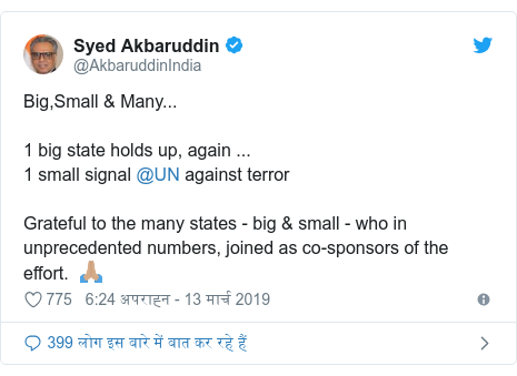 ट्विटर पोस्ट @AkbaruddinIndia: Big,Small & Many...1 big state holds up, again ...1 small signal @UN against terrorGrateful to the many states - big & small - who in unprecedented numbers, joined as co-sponsors of the effort.  🙏🏽