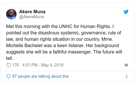 Twitter post by @AkereMuna: Met this morning with the UNHC for Human Rights. I pointed out the disastrous systemic, governance, rule of law, and human rights situation in our country. Mme. Michelle Bachelet was a keen listener. Her background suggests she will be a faithful messenger. The future will tell.