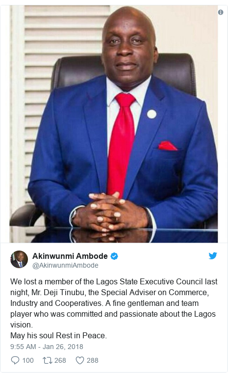Twitter post by @AkinwunmiAmbode: We lost a member of the Lagos State Executive Council last night, Mr. Deji Tinubu, the Special Adviser on Commerce, Industry and Cooperatives. A fine gentleman and team player who was committed and passionate about the Lagos vision.May his soul Rest in Peace.
