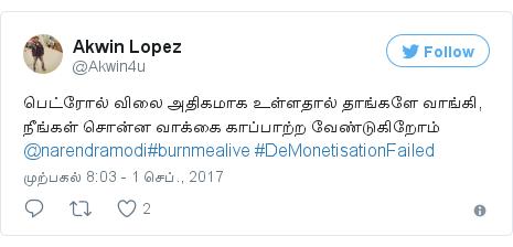 டுவிட்டர் இவரது பதிவு @Akwin4u: பெட்ரோல் விலை அதிகமாக உள்ளதால் தாங்களே வாங்கி, நீங்கள் சொன்ன வாக்கை காப்பாற்ற வேண்டுகிறோம் @narendramodi#burnmealive #DeMonetisationFailed
