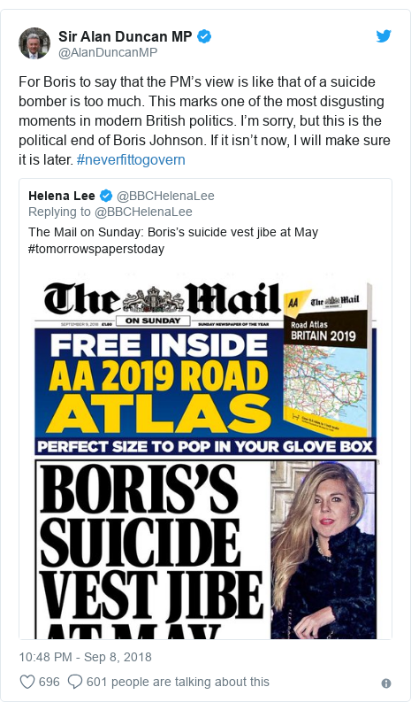 Twitter post by @AlanDuncanMP: For Boris to say that the PM's view is like that of a suicide bomber is too much. This marks one of the most disgusting moments in modern British politics. I'm sorry, but this is the political end of Boris Johnson. If it isn't now, I will make sure it is later. #neverfittogovern