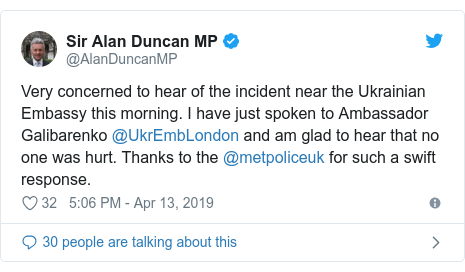 Twitter post by @AlanDuncanMP: Very concerned to hear of the incident near the Ukrainian Embassy this morning. I have just spoken to Ambassador Galibarenko @UkrEmbLondon and am glad to hear that no one was hurt. Thanks to the @metpoliceuk for such a swift response.