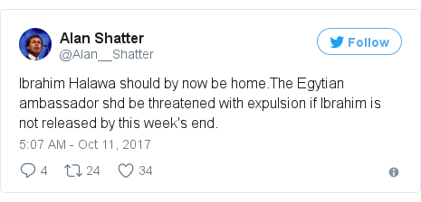 Twitter post by @Alan__Shatter: Ibrahim Halawa should by now be home.The Egytian ambassador shd be threatened with expulsion if Ibrahim is not released by this week's end.