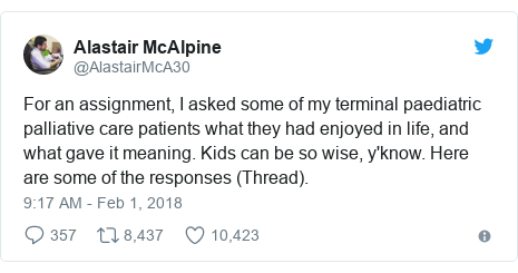 Twitter post by @AlastairMcA30: For an assignment, I asked some of my terminal paediatric palliative care patients what they had enjoyed in life, and what gave it meaning. Kids can be so wise, y'know. Here are some of the responses (Thread).