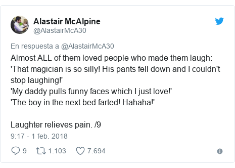 Publicación de Twitter por @AlastairMcA30: Almost ALL of them loved people who made them laugh 'That magician is so silly! His pants fell down and I couldn't stop laughing!''My daddy pulls funny faces which I just love!''The boy in the next bed farted! Hahaha!'Laughter relieves pain. /9