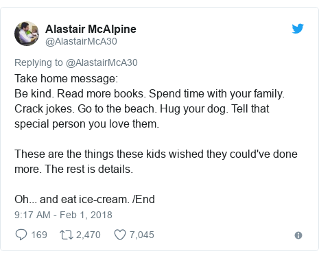 Twitter post by @AlastairMcA30: Take home message Be kind. Read more books. Spend time with your family. Crack jokes. Go to the beach. Hug your dog. Tell that special person you love them.These are the things these kids wished they could've done more. The rest is details.Oh... and eat ice-cream. /End