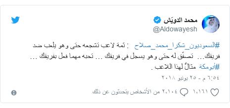 تويتر رسالة بعث بها @Aldowayesh: #السعوديون_شكرا_محمد_صلاح     ثمة لاعب تشجعه حتى وهو يلعب ضد فريقك…  تصفّق له حتى وهو يسجل في فريقك … تحبه مهما فعل بفريقك … #أبومكة  مثالٌ لهذا اللاعب .