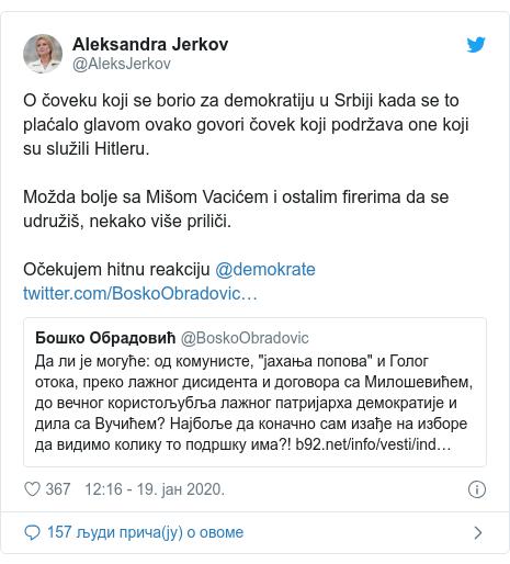 Twitter post by @AleksJerkov: O čoveku koji se borio za demokratiju u Srbiji kada se to plaćalo glavom ovako govori čovek koji podržava one koji su služili Hitleru.Možda bolje sa Mišom Vacićem i ostalim firerima da se udružiš, nekako više priliči.Očekujem hitnu reakciju @demokrate