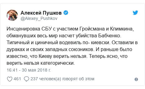 Twitter пост, автор: @Alexey_Pushkov: Инсценировка СБУ с участием Гройсмана и Климкина, обманувших весь мир насчет убийства Бабченко. Типичный и циничный водевиль по- киевски. Оставили в дураках и своих западных союзников. И раньше было известно, что Киеву верить нельзя. Теперь ясно, что верить нельзя категорически.