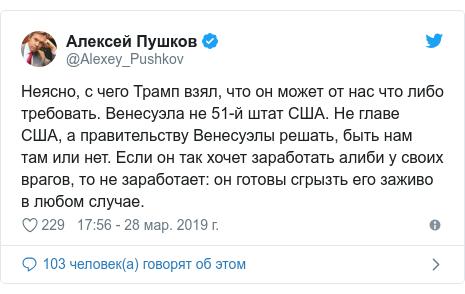 Twitter пост, автор: @Alexey_Pushkov: Неясно, с чего Трамп взял, что он может от нас что либо требовать. Венесуэла не 51-й штат США. Не главе США, а правительству Венесуэлы решать, быть нам там или нет. Если он так хочет заработать алиби у своих врагов, то не заработает  он готовы сгрызть его заживо в любом случае.