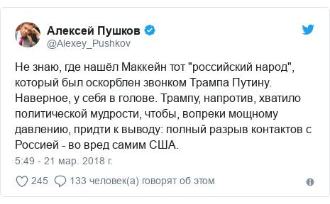 """Twitter пост, автор: @Alexey_Pushkov: Не знаю, где нашёл Маккейн тот """"российский народ"""", который был оскорблен звонком Трампа Путину. Наверное, у себя в голове. Трампу, напротив, хватило политической мудрости, чтобы, вопреки мощному давлению, придти к выводу  полный разрыв контактов с Россией - во вред самим США."""