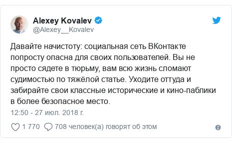 Twitter пост, автор: @Alexey__Kovalev: Давайте начистоту  социальная сеть ВКонтакте попросту опасна для своих пользователей. Вы не просто сядете в тюрьму, вам всю жизнь сломают судимостью по тяжёлой статье. Уходите оттуда и забирайте свои классные исторические и кино-паблики в более безопасное место.