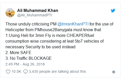 Twitter post by @Ali_MuhammadPTI: Those unduly criticising PM @ImranKhanPTI for the use of Helicopter from PMhouse2Banygala must know that1.Using Heli for 3min Fly is more CHEAPERfuel consumption wise considering at leat 5to7 vehicles of necessary Security to be used instead 2. More SAFE3. No Traffic BLOCKAGE