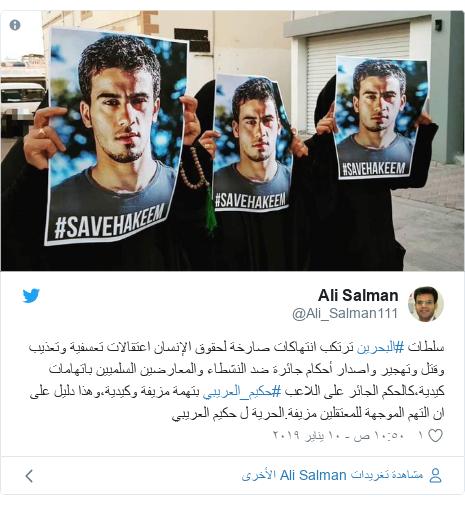 تويتر رسالة بعث بها @Ali_Salman111: سلطات #البحرين ترتكب انتهاكات صارخة لحقوق الإنسان اعتقالات تعسفية وتعذيب وقتل وتهجير واصدار أحكام جائرة ضد النشطاء والمعارضين السلميين باتهامات كيدية،كالحكم الجائر على اللاعب #حكيم_العريبي بتهمة مزيفة وكيدية،وهذا دليل على ان التهم الموجهة للمعتقلين مزيفة.الحرية ل حكيم العريبي