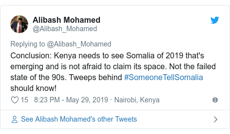 Twitter waxaa daabacay @Alibash_Mohamed: Conclusion  Kenya needs to see Somalia of 2019 that's emerging and is not afraid to claim its space. Not the failed state of the 90s. Tweeps behind #SomeoneTellSomalia should know!