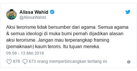 Twitter pesan oleh @AlissaWahid: Aksi terorisme tidak bersumber dari agama. Semua agama & semua ideologi di muka bumi pernah dijadikan alasan aksi terorisme. Jangan mau terperangkap framing (pemaknaan) kaum teroris. Itu tujuan mereka.