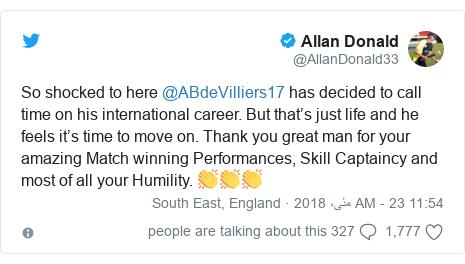 ٹوئٹر پوسٹس @AllanDonald33 کے حساب سے: So shocked to here @ABdeVilliers17 has decided to call time on his international career. But that's just life and he feels it's time to move on. Thank you great man for your amazing Match winning Performances, Skill Captaincy and most of all your Humility. 👏👏👏