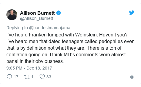 Twitter post by @Allison_Burnett: I've heard Franken lumped with Weinstein.  Haven't you?  I've heard men that dated teenagers called pedophiles even that is by definition not what they are. There is a ton of conflation going on. I think MD's comments were almost banal in their obviousness.