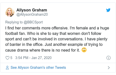 Twitter post by @AllysonGraham20: I find her comments more offensive. I'm female and a huge football fan. Who is she to say that women don't follow sport and can't be involved in conversations. I have plenty of banter in the office. Just another example of trying to cause drama where there is no need for it. 🙄