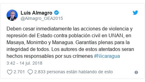 Publicación de Twitter por @Almagro_OEA2015: Deben cesar inmediatamente las acciones de violencia y represión del Estado contra población civil en UNAN, en Masaya, Monimbo y Managua. Garantías plenas para la integridad de todos. Los autores de estos atentados seran hechos responsables por sus crímenes #Nicaragua