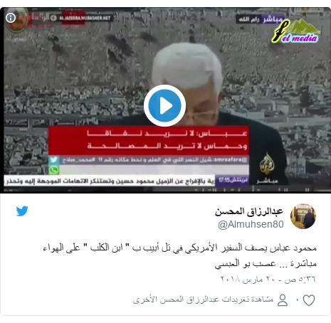 """تويتر رسالة بعث بها @Almuhsen80: محمود عباس يصف السفير الأمريكي في تل أبيب ب """" ابن الكلب """" على الهواء مباشرة ... عصب بو العبسي"""