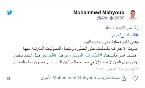 تويتر رسالة بعث بها @Almuja2009: #التحالف_العربي-ينفي القيام بعمليات في الحديدة اليوم  -تعودنا الاعتراف بالعمليات حتى الخطىء وبتحمل المسؤليات المترتبة عليها- قصف امس بأستخدام #الطائرات_المسياره من قبل #الحوثيين قبيل انعقاد مجلس الأمن حول اليمن لايصب إلا في مصلحة الحوثيين الذين يسترخصون دماء اليمنيين