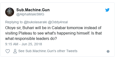 Twitter post by @AlphaMaleSMG: Oloye sir, Buhari will be in Calabar tomorrow instead of visiting Plateau to see what's happening himself. Is that what responsible leaders do?