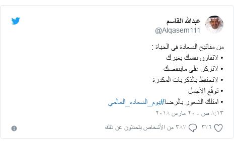 تويتر رسالة بعث بها @Alqasem111: من مفاتيح السعادة في الحياة  • لاتقارن نفسك بغيرك• لاتركز على ماينقصك• لاتحتفظ بالذكريات المكدرة• توقّع الأجمل• امتلك الشعور بالرضا#يوم_السعاده_العالمي