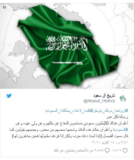 تويتر رسالة بعث بها @Alsaud_History: #ارواحنا_دونك_ياوطن#كلمه_لاعداء_مملكتنا_السعوديهرسالة لكل عدوأعلم أن هناك 20مليون سعودي مستعدون للدفاع عن ملكهم وعن ولي عهده وعن #السعودية وأعلم أن حكام هذه البلاد وشعبها بعضهم من بعض، وجميعهم يقولون كما قال سعود الفيصل (إننا لسنا دعاة حرب ولكن إذا قرعت طبولها فنحن جاهزون لها)