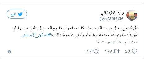 تويتر رسالة بعث بها @Altabtabie: كل كويتي يحمل شرف الجنسية ايا كانت مادتها و تاريخ الحصول عليها هو مواطن شريف مالم يرتبط بخيانة لوطنه او يتخلى عنه وقت الشدة#السكان_الاصليين