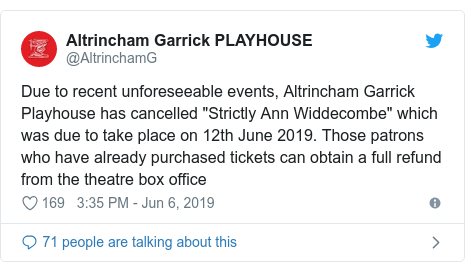 """Twitter post by @AltrinchamG: Due to recent unforeseeable events, Altrincham Garrick Playhouse has cancelled """"Strictly Ann Widdecombe"""" which was due to take place on 12th June 2019. Those patrons who have already purchased tickets can obtain a full refund from the theatre box office"""