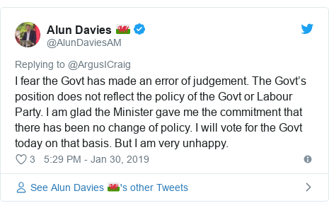 Twitter post by @AlunDaviesAM: I fear the Govt has made an error of judgement. The Govt's position does not reflect the policy of the Govt or Labour Party. I am glad the Minister gave me the commitment that there has been no change of policy. I will vote for the Govt today on that basis. But I am very unhappy.
