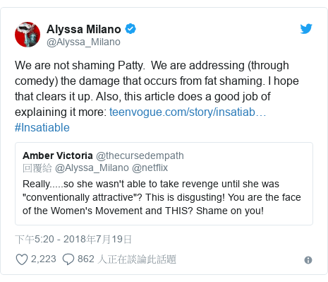 Twitter 用戶名 @Alyssa_Milano: We are not shaming Patty.  We are addressing (through comedy) the damage that occurs from fat shaming. I hope that clears it up. Also, this article does a good job of explaining it more   #Insatiable