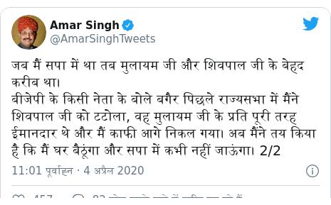 ट्विटर पोस्ट @AmarSinghTweets: जब मैं सपा में था तब मुलायम जी और शिवपाल जी के बेहद करीब था। बीजेपी के किसी नेता के बोले बगैर पिछले राज्यसभा में मैंने शिवपाल जी को टटोला, वह मुलायम जी के प्रति पूरी तरह ईमानदार थे और मैं काफी आगे निकल गया। अब मैंने तय किया है कि मैं घर बैठूंगा और सपा में कभी नहीं जाऊंगा। 2/2
