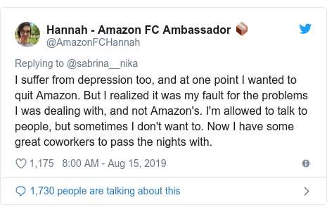 Twitter post by @AmazonFCHannah: I suffer from depression too, and at one point I wanted to quit Amazon. But I realized it was my fault for the problems I was dealing with, and not Amazon's. I'm allowed to talk to people, but sometimes I don't want to. Now I have some great coworkers to pass the nights with.