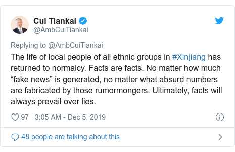 "Twitter post by @AmbCuiTiankai: The life of local people of all ethnic groups in #Xinjiang has returned to normalcy. Facts are facts. No matter how much ""fake news"" is generated, no matter what absurd numbers are fabricated by those rumormongers. Ultimately, facts will always prevail over lies."