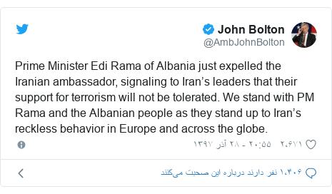 پست توییتر از @AmbJohnBolton: Prime Minister Edi Rama of Albania just expelled the Iranian ambassador, signaling to Iran's leaders that their support for terrorism will not be tolerated. We stand with PM Rama and the Albanian people as they stand up to Iran's reckless behavior in Europe and across the globe.