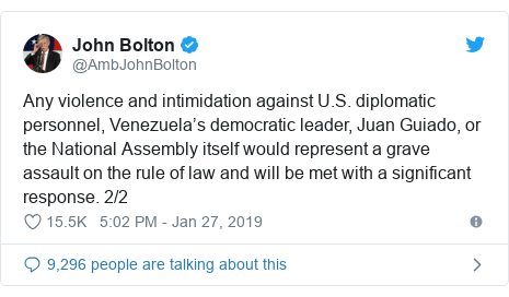 Twitter post by @AmbJohnBolton: Any violence and intimidation against U.S. diplomatic personnel, Venezuela's democratic leader, Juan Guiado, or the National Assembly itself would represent a grave assault on the rule of law and will be met with a significant response. 2/2