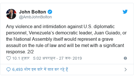 ट्विटर पोस्ट @AmbJohnBolton: Any violence and intimidation against U.S. diplomatic personnel, Venezuela's democratic leader, Juan Guiado, or the National Assembly itself would represent a grave assault on the rule of law and will be met with a significant response. 2/2