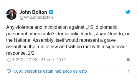 Publicación de Twitter por @AmbJohnBolton: Any violence and intimidation against U.S. diplomatic personnel, Venezuela's democratic leader, Juan Guiado, or the National Assembly itself would represent a grave assault on the rule of law and will be met with a significant response. 2/2