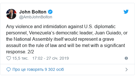 Twitter допис, автор: @AmbJohnBolton: Any violence and intimidation against U.S. diplomatic personnel, Venezuela's democratic leader, Juan Guiado, or the National Assembly itself would represent a grave assault on the rule of law and will be met with a significant response. 2/2