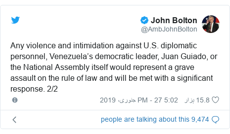 ٹوئٹر پوسٹس @AmbJohnBolton کے حساب سے: Any violence and intimidation against U.S. diplomatic personnel, Venezuela's democratic leader, Juan Guiado, or the National Assembly itself would represent a grave assault on the rule of law and will be met with a significant response. 2/2