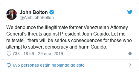 Publicación de Twitter por @AmbJohnBolton: We denounce the illegitimate former Venezuelan Attorney General's threats against President Juan Guaido. Let me reiterate - there will be serious consequences for those who attempt to subvert democracy and harm Guaido.