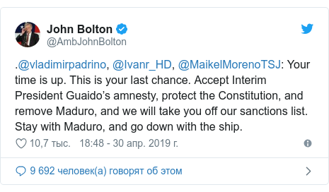 Twitter пост, автор: @AmbJohnBolton: .@vladimirpadrino, @Ivanr_HD, @MaikelMorenoTSJ  Your time is up. This is your last chance. Accept Interim President Guaido's amnesty, protect the Constitution, and remove Maduro, and we will take you off our sanctions list. Stay with Maduro, and go down with the ship.