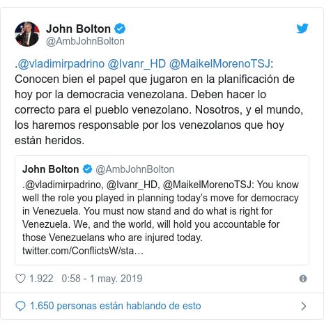 Publicación de Twitter por @AmbJohnBolton: .@vladimirpadrino @Ivanr_HD @MaikelMorenoTSJ  Conocen bien el papel que jugaron en la planificación de hoy por la democracia venezolana. Deben hacer lo correcto para el pueblo venezolano. Nosotros, y el mundo, los haremos responsable por los venezolanos que hoy están heridos.