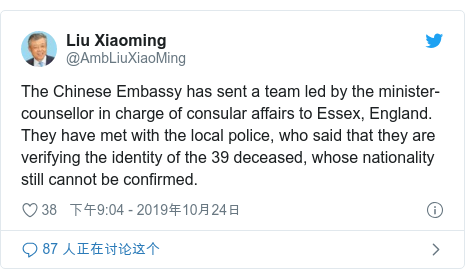 Twitter 用户名 @AmbLiuXiaoMing: The Chinese Embassy has sent a team led by the minister-counsellor in charge of consular affairs to Essex, England. They have met with the local police, who said that they are verifying the identity of the 39 deceased, whose nationality still cannot be confirmed.