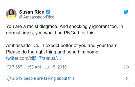 Twitter post by @AmbassadorRice: You are a racist disgrace. And shockingly ignorant too. In normal times, you would be PNGed for this.Ambassador Cui, I expect better of you and your team. Please do the right thing and send him home.