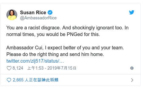 Twitter 用戶名 @AmbassadorRice: You are a racist disgrace. And shockingly ignorant too. In normal times, you would be PNGed for this.Ambassador Cui, I expect better of you and your team. Please do the right thing and send him home.